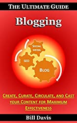 The Ultimate Guide to Blogging - How to Create, Curate, Circulate, and Cast your Content for Maximum Effectiveness