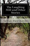 The Laughing Mill and Other Stories, Julian Hawthorne, 1499540647
