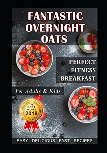 Fantastic Overnight Oats. Perfect Fitness Breakfast for Adults and Kids. Fast, Delicious, Easy Recipes. 51l9VpFDAxL