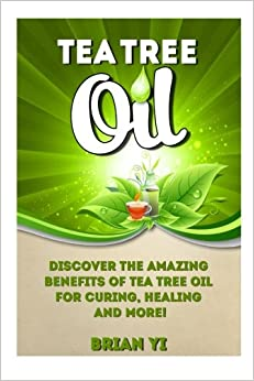 Book Tea Tree Oil: Discover the Amazing Benefits of Tea Tree Oil for Curing, Healing and More!