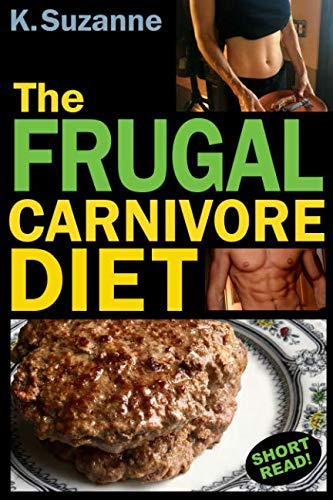 The Frugal Carnivore Diet: How I Eat a Carnivore Diet for $4 a Day by K. Suzanne