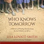 Who Knows Tomorrow: A Memoir of Finding Family among the Lost Children of Africa | Lisa Lovatt-Smith
