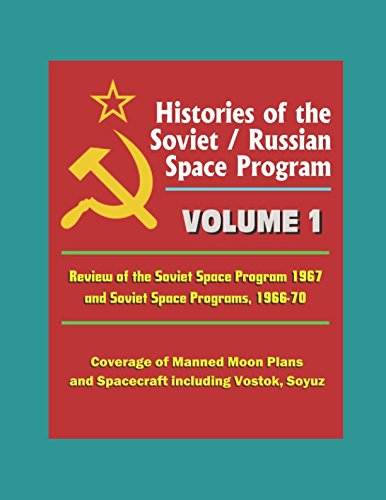 Histories of the Soviet / Russian Space Program - Volume 1: Review of Soviet Space Program 1967 and Soviet Space Programs, 1966-70, Coverage of Manned Moon Plans and Spacecraft including Vostok, Soyuz