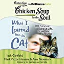 Chicken Soup for the Soul: What I Learned from the Cat: 101 Stories about Life, Love, and Lessons101 Stories about Life, Love, and Lessons Audiobook by Jack Canfield, Mark Victor Hansen, Amy Newmark (editor), Wendy Diamond (foreword) Narrated by Fred Stella, Teri Clark Linden