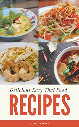 Delicious Easy Thai Food Recipes: cookbook for beginner: Simple and Classic Recipes from the Thai Home Kitchen by Julie   Brown