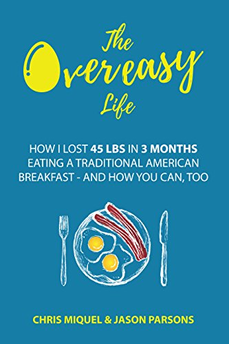 The Overeasy Life: How I Lost 45 lbs in 3 Months Eating a Traditional American Breakfast by [Miquel, Chris, Parsons, Jason]