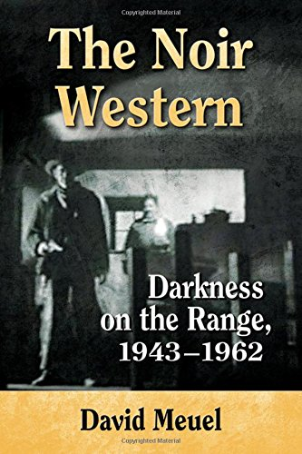 The Noir Western: Darkness on the Range 1943-1962 (Film Western)