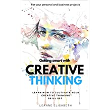 GETTING SMART WITH CREATIVE THINKING: Learn how to cultivate your creative thinking skill-set (CREATIVE MINDS Book 2)