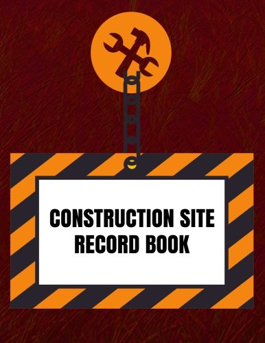 Construction Site Record Book: Supervisor Daily Log Book, Jobsite Project Management Report, Site Book, Log Subcontractors, Equipment, Safety Concerns Paperback (Building Industry) (Volume 6)