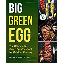 Big Green Egg: The Ultimate Big Green Egg Cookbook for Outdoor Cooking: Quick and Easy Big Green Egg Recipes