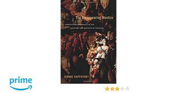 The Disappearing Mestizo: Configuring Difference in the Colonial New Kingdom of Granada: Joanne Rappaport: 9780822356363: Amazon.com: Books