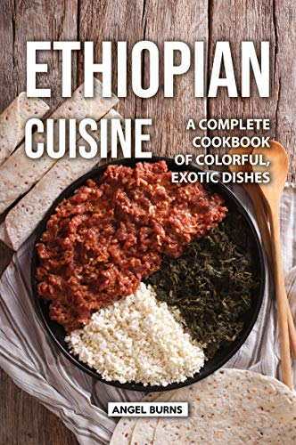 Ethiopian Cuisine: A Complete Cookbook of Colorful, Exotic Dishes by Angel Burns
