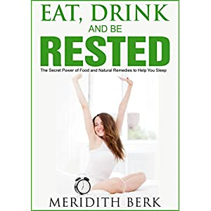 Eat, Drink, and Be Rested - The Secret Power of Food and Natural Remedies to Help You Sleep (The Educated Patient Series Book 4)
