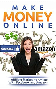 Make Money Online: Affiliate Marketing Online With Facebook and Amazon (Make Money Online For Beginners) by [Kwendo, Ruth]