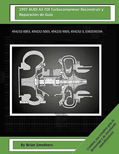 Descargar Libro 1997 Audi A3 Tdi Turbocompresor Reconstruir Y Reparación De Guía: 454232-0003, 454232-5003, 454232-9003, 454232-3, 038253019a Brian Smothers