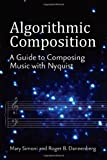 Algorithmic Composition : A Guide to Composing Music with Nyquist, Dannenberg, Roger B. and Simoni, Mary, 0472035231