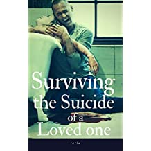 Surviving the Suicide of a Loved one: Overcoming Suicide, Grief, Drug addiction, Depression and the Prevention of Suicide
