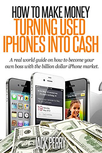 How To Make Money Turning Used Iphones Into Cash: A Real World Guide On How To Become Your Own Boss With The Billion Dollar Iphone Market
