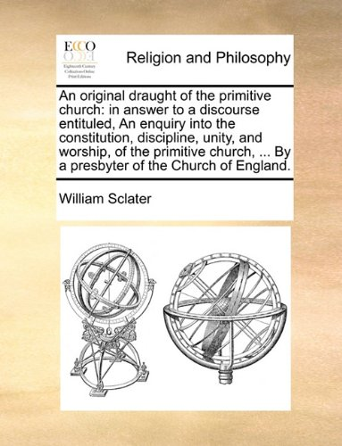 Download An original draught of the primitive church: in answer to a discourse entituled, An enquiry into the constitution, discipline, unity, and worship, of ... ... By a presbyter of the Church of England. ebook