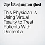 This Physician Is Using Virtual Reality to Treat Patients With Dementia | Hayley Tsukayama