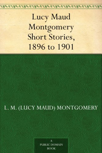 Lucy Maud Montgomery Short Stories, 1896 to 1901 (English Edition)