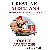 CREATINE:MES 15 ANS D'UTILISATION, QUE DU BONHEUR!: Témoignage édifiant d'un consommateur régulier de créatine sous forme de suppléments: les dosages, ... a ne pas connaitre... (French Edition)
