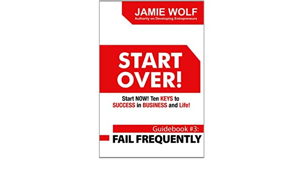 START OVER! Start NOW! Ten KEYS to SUCCESS in BUSINESS and Life! - Guidebook # 3: FAIL FREQUENTLY