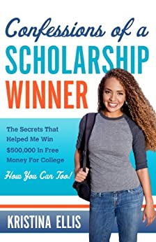 Confessions of a Scholarship Winner: The Secrets That Helped Me Win $500,000 in Free Money for College. How You Can Too. by [Ellis, Kristina]