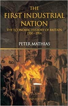 Book The First Industrial Nation: The Economic History of Britain 1700-1914 by Peter Mathias (2001-11-23)
