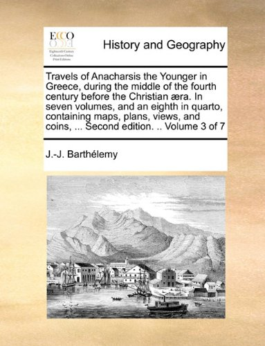 Read Online Travels of Anacharsis the Younger in Greece, during the middle of the fourth century before the Christian æra. In seven volumes, and an eighth in ... coins, ... Second edition. .. Volume 3 of 7 ebook