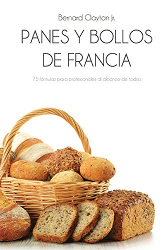 Panes y bollos de Francia: 75 Fórmulas profesionales al alcance de todos (Spanish Edition)