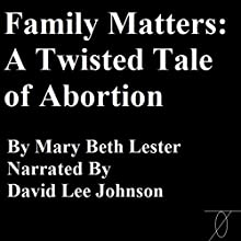 Family Matters: A Twisted Tale of Abortion Audiobook by Mary Beth Lester Narrated by David Lee Johnson