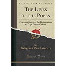 The Lives of the Popes, Vol. 2: From the Dawn of the Reformation to Pope Pius the Ninth (Classic Reprint)