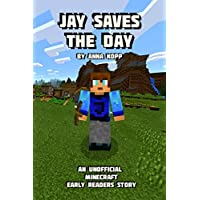 Jay Saves the Day: An Unofficial Minecraft Story For Early Readers (Unofficial Minecraft Early Reader Stories) (Volume 1)