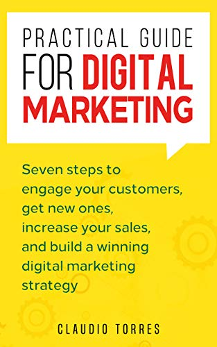 Practical Guide for Digital Marketing (Essentials for digital transformation): Seven steps to engage your customers, get new ones, increase your sales, and build a winning digital marketing strategy
