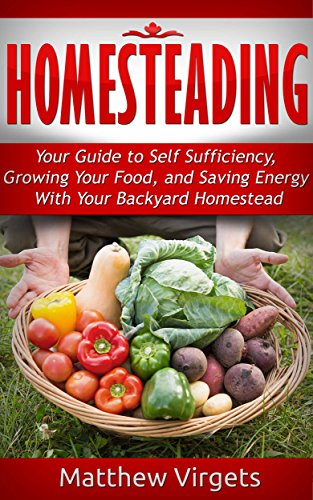 Homesteading: Your Guide to Self Sufficiency, Growing Your Food, and Saving Energy With Your Backyard Homestead by [Virgets, Matthew]