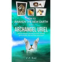 How to Awaken the New Earth with Archangel Uriel: How to awaken, ground yourself, develop spiritual gifts, and live from your heart