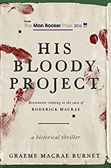 His Bloody Project: Documents Relating to the Case of Roderick Macrae (Man Booker Prize Finalist 2016) by [Burnet, Graeme MaCrae]