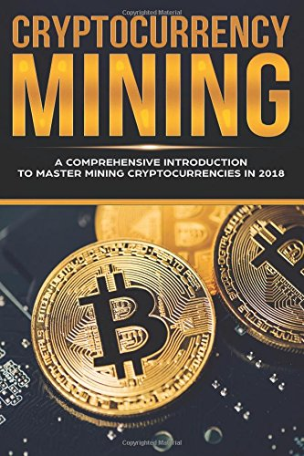 Cryptocurrency Mining: A Comprehensive Introduction To Master Mining Cryptocurrencies in 2018