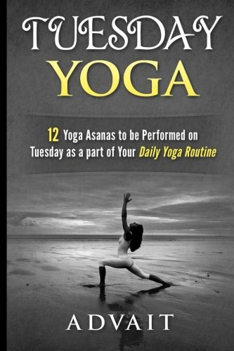 Read Online Tuesday Yoga: 12 Yoga Asanas to be Performed on Tuesday as a Part of Your Daily Yoga Routine (Yoga Routine Series) (Volume 3) pdf epub