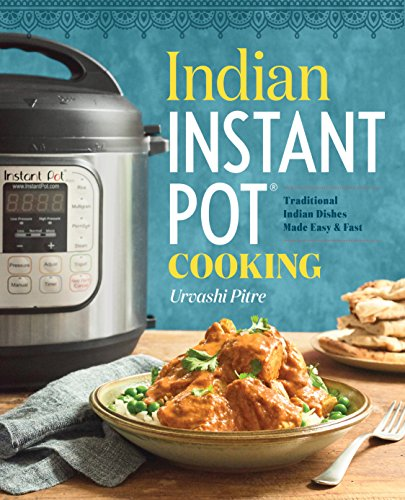 Indian Instant Pot® Cooking: Traditional Indian Dishes Made Easy and Fast by Urvashi Pitre