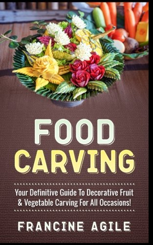 Food Carving: Your Definitive Guide to Decorative Fruit & Vegetable Carving for All Occasions! (Vegetable Carving)