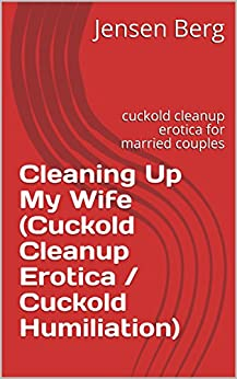 Cleaning Up My Wife (Cuckold Cleanup Erotica / Cuckold Humiliation): cuckold cleanup erotica for married couples by [Berg, Jensen]