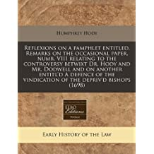 Reflexions on a pamphlet entitled, Remarks on the occasional paper, numb. VIII relating to the controversy betwixt Dr. Hody and Mr. Dodwell and on ... vindication of the depriv'd bishops (1698) by Humphrey Hody (2010-12-13)