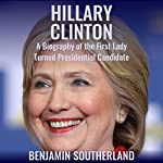 Hillary Clinton: A Biography of the First Lady Turned Presidential Candidate | Benjamin Southerland