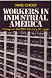 Workers in Industrial America : Essays on the 20th Century Struggle, Brody, David, 0195024915