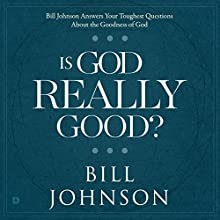 Is God Really Good?: Bill Johnson Answers Your Toughest Questions About the Goodness of God Audiobook by Bill Johnson Narrated by William Crockett