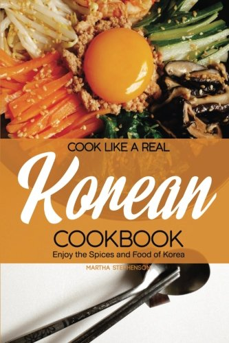 Cook Like a Real Korean Cookbook: Enjoy the Spices and Food of Korea by Martha Stephenson
