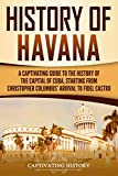 History of Havana: A Captivating Guide to the History of the Capital of Cuba, Starting from Christopher Columbus' Arrival to Fidel Castro
