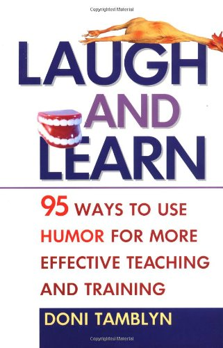 Laugh and Learn: 95 Ways to Use Humor for More Effective Teaching and Training